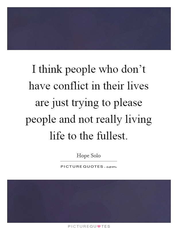 I think people who don't have conflict in their lives are just trying to please people and not really living life to the fullest Picture Quote #1