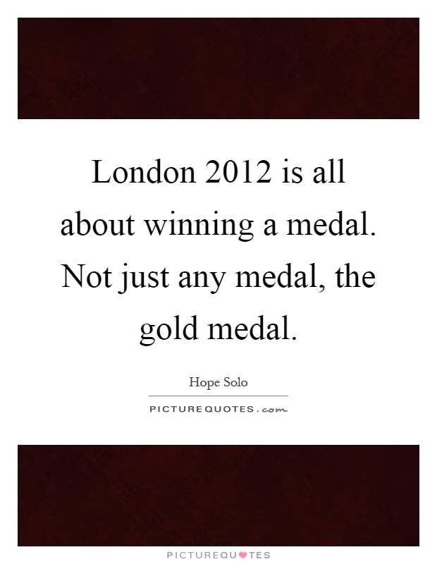 London 2012 is all about winning a medal. Not just any medal, the gold medal Picture Quote #1