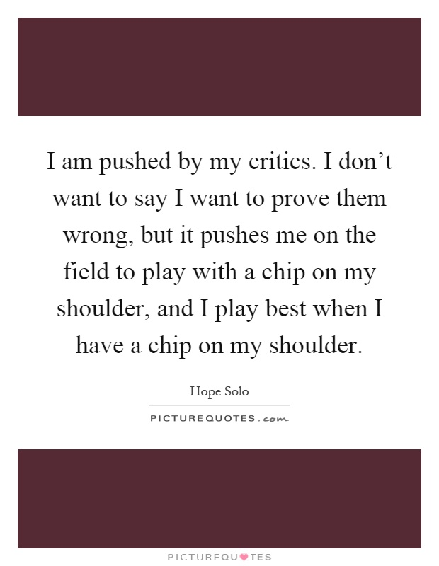 I am pushed by my critics. I don't want to say I want to prove them wrong, but it pushes me on the field to play with a chip on my shoulder, and I play best when I have a chip on my shoulder Picture Quote #1