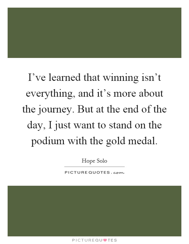 I've learned that winning isn't everything, and it's more about the journey. But at the end of the day, I just want to stand on the podium with the gold medal Picture Quote #1