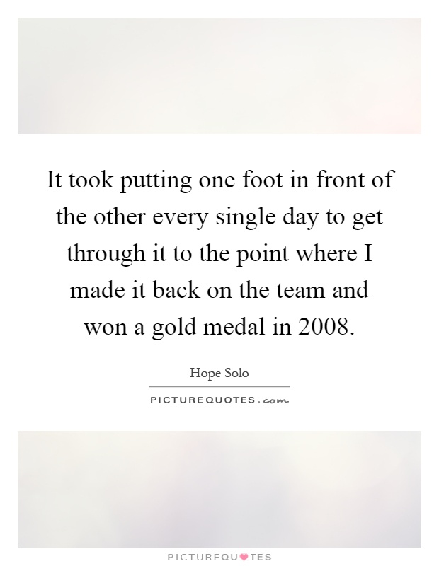 It took putting one foot in front of the other every single day to get through it to the point where I made it back on the team and won a gold medal in 2008 Picture Quote #1