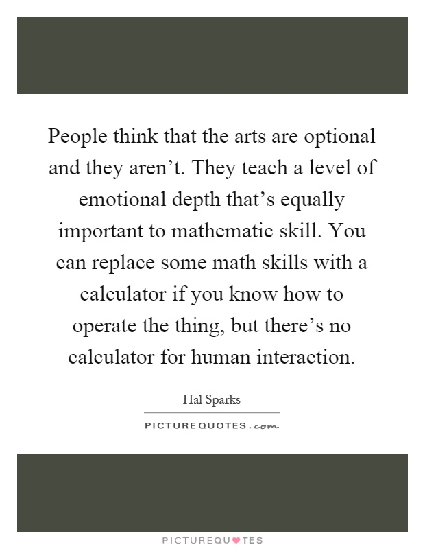 People think that the arts are optional and they aren't. They teach a level of emotional depth that's equally important to mathematic skill. You can replace some math skills with a calculator if you know how to operate the thing, but there's no calculator for human interaction Picture Quote #1