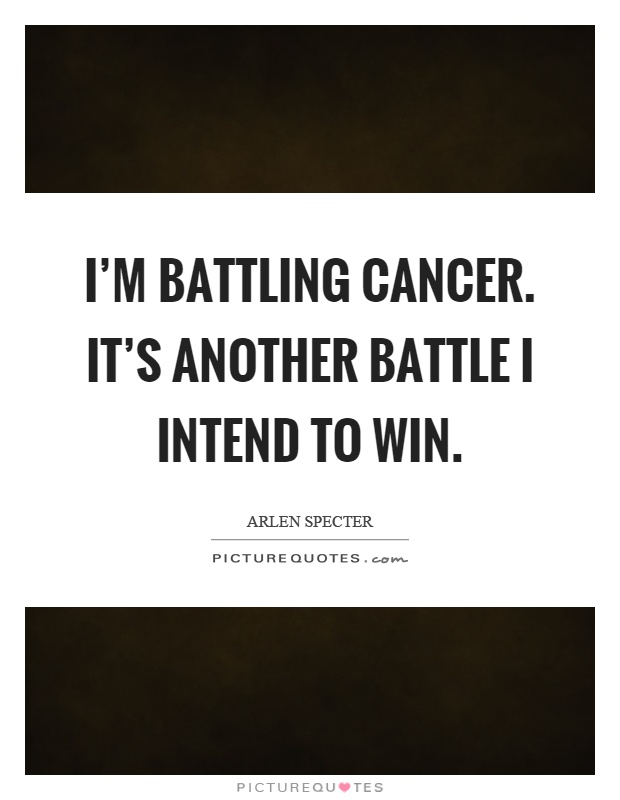 I'm battling cancer. It's another battle I intend to win Picture Quote #1