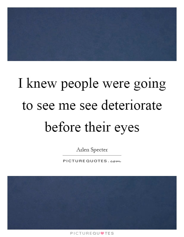 I knew people were going to see me see deteriorate before their eyes Picture Quote #1
