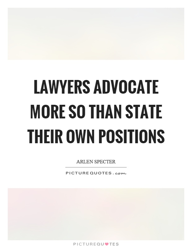 Lawyers advocate more so than state their own positions Picture Quote #1