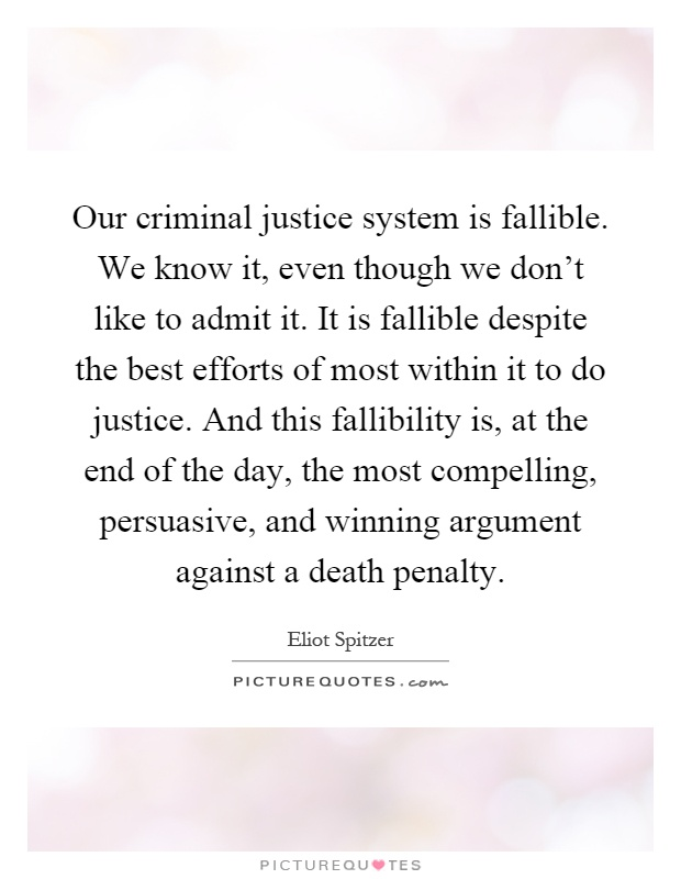 Our criminal justice system is fallible. We know it, even though we don't like to admit it. It is fallible despite the best efforts of most within it to do justice. And this fallibility is, at the end of the day, the most compelling, persuasive, and winning argument against a death penalty Picture Quote #1
