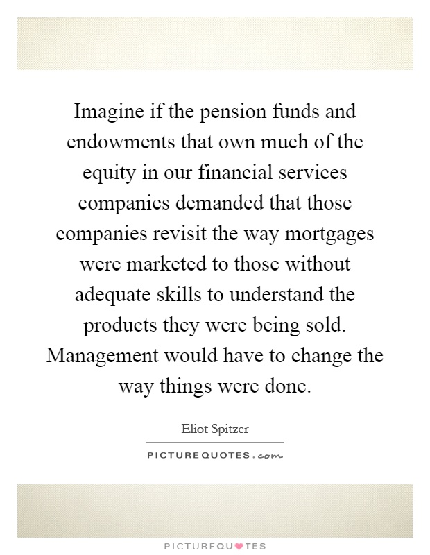 Imagine if the pension funds and endowments that own much of the equity in our financial services companies demanded that those companies revisit the way mortgages were marketed to those without adequate skills to understand the products they were being sold. Management would have to change the way things were done Picture Quote #1