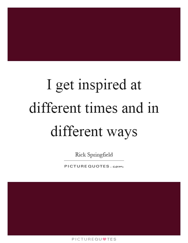 I get inspired at different times and in different ways Picture Quote #1