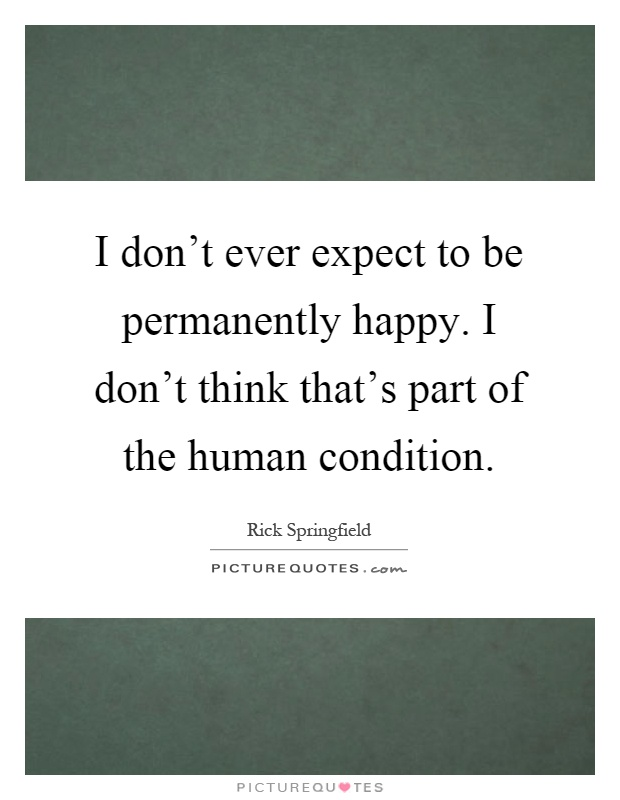 I don't ever expect to be permanently happy. I don't think that's part of the human condition Picture Quote #1