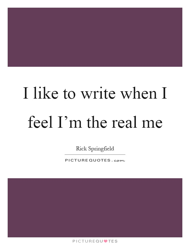I like to write when I feel I'm the real me Picture Quote #1