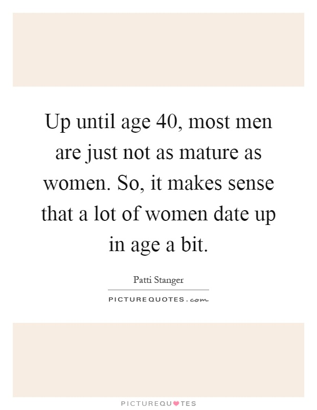 Up until age 40, most men are just not as mature as women. So, it makes sense that a lot of women date up in age a bit Picture Quote #1