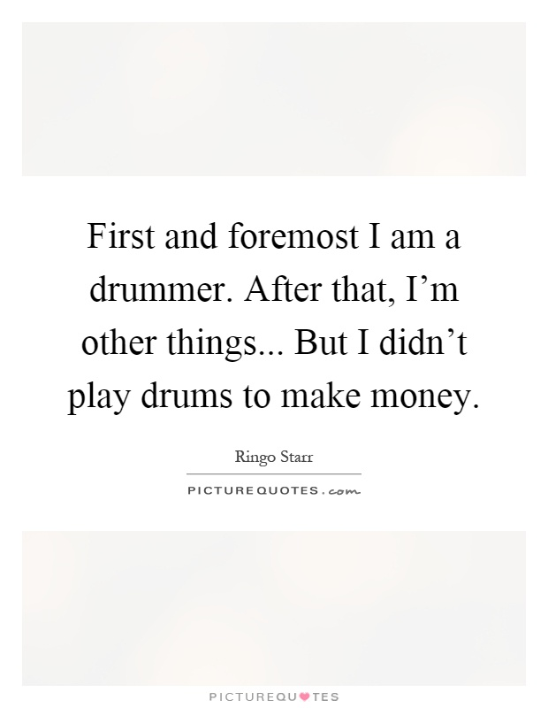 First and foremost I am a drummer. After that, I'm other things... But I didn't play drums to make money Picture Quote #1