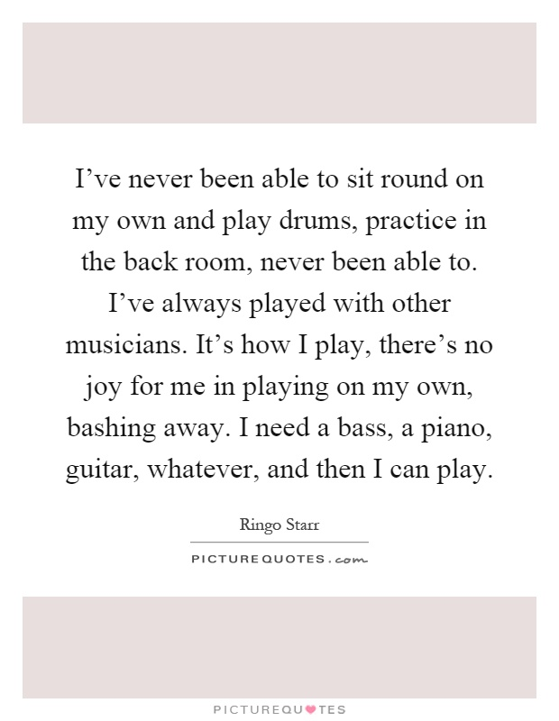 I've never been able to sit round on my own and play drums, practice in the back room, never been able to. I've always played with other musicians. It's how I play, there's no joy for me in playing on my own, bashing away. I need a bass, a piano, guitar, whatever, and then I can play Picture Quote #1