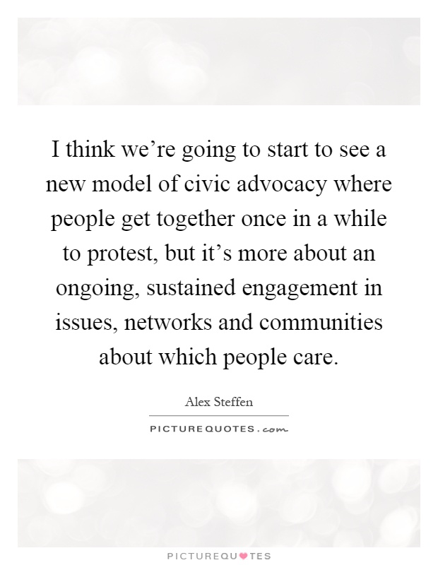 I think we're going to start to see a new model of civic advocacy where people get together once in a while to protest, but it's more about an ongoing, sustained engagement in issues, networks and communities about which people care Picture Quote #1