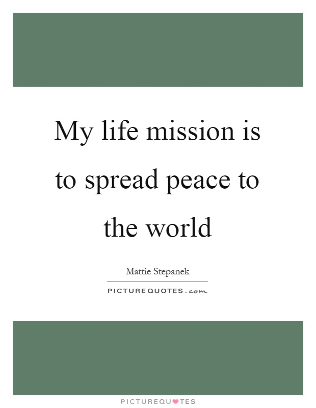 My life mission is to spread peace to the world Picture Quote #1
