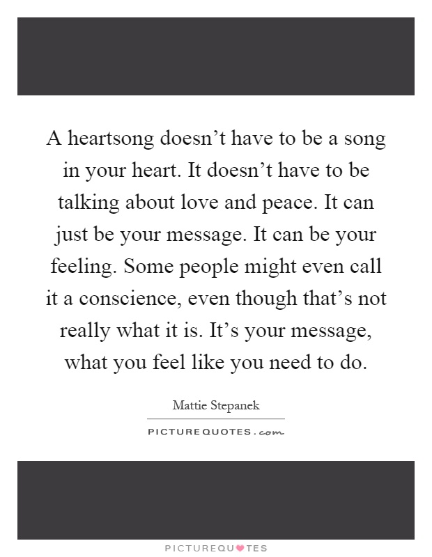 A heartsong doesn't have to be a song in your heart. It doesn't have to be talking about love and peace. It can just be your message. It can be your feeling. Some people might even call it a conscience, even though that's not really what it is. It's your message, what you feel like you need to do Picture Quote #1