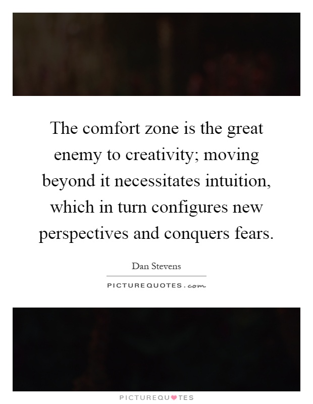 The comfort zone is the great enemy to creativity; moving beyond it necessitates intuition, which in turn configures new perspectives and conquers fears Picture Quote #1