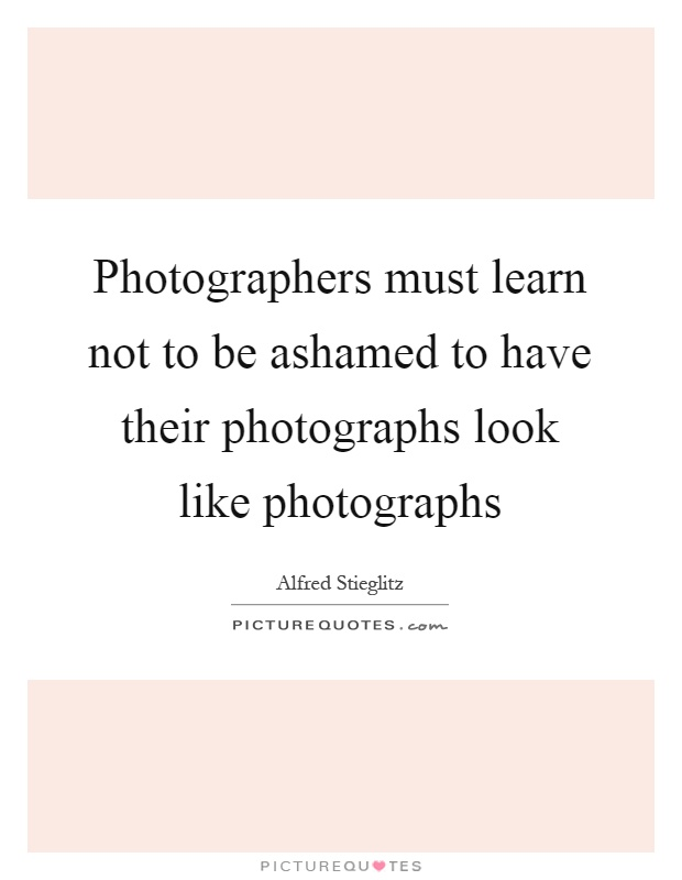 Photographers must learn not to be ashamed to have their photographs look like photographs Picture Quote #1