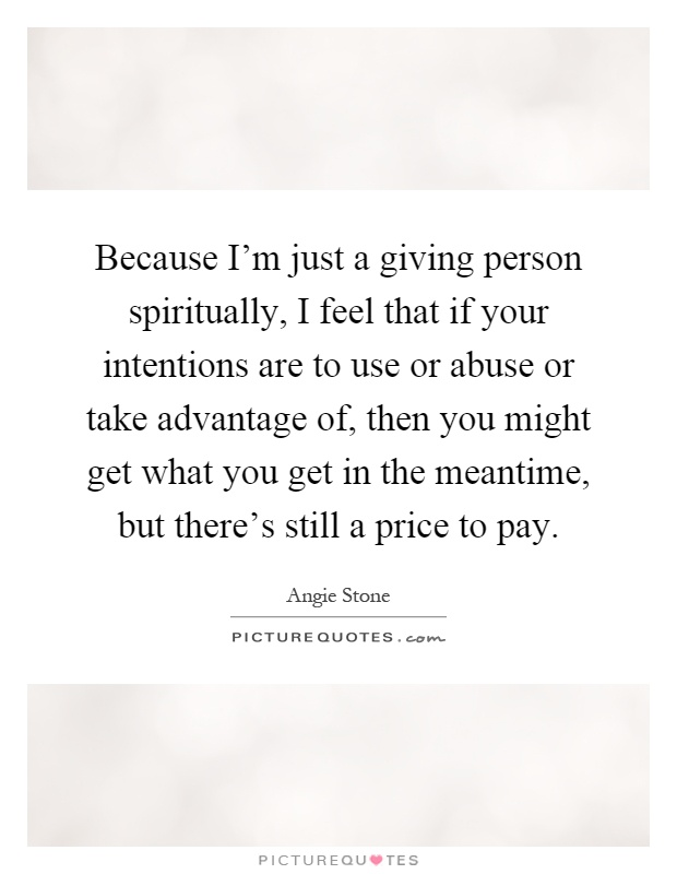 Because I'm just a giving person spiritually, I feel that if your intentions are to use or abuse or take advantage of, then you might get what you get in the meantime, but there's still a price to pay Picture Quote #1