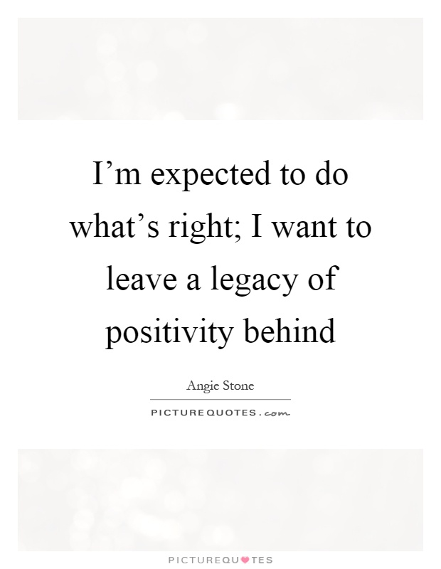I'm expected to do what's right; I want to leave a legacy of positivity behind Picture Quote #1