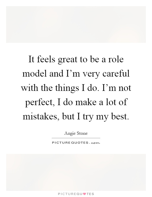 It feels great to be a role model and I'm very careful with the things I do. I'm not perfect, I do make a lot of mistakes, but I try my best Picture Quote #1