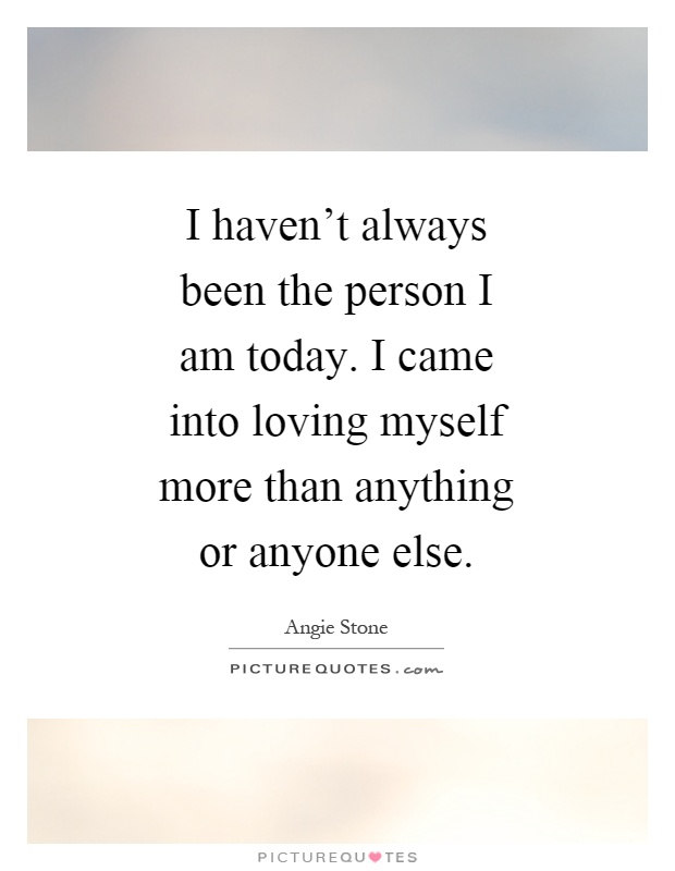 I haven't always been the person I am today. I came into loving myself more than anything or anyone else Picture Quote #1