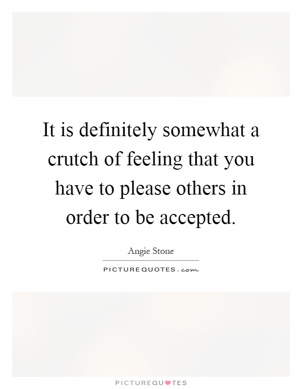 It is definitely somewhat a crutch of feeling that you have to please others in order to be accepted Picture Quote #1