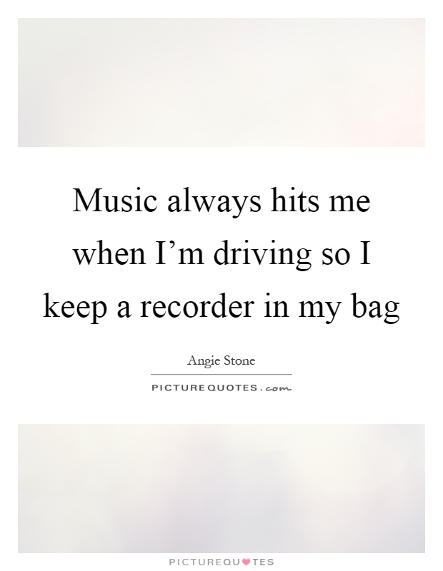 Music always hits me when I'm driving so I keep a recorder in my bag Picture Quote #1