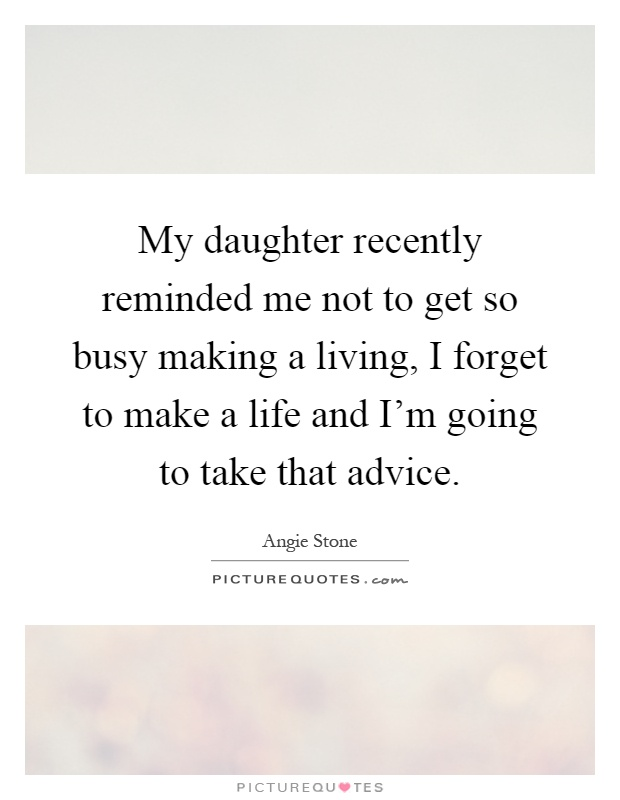 My daughter recently reminded me not to get so busy making a living, I forget to make a life and I'm going to take that advice Picture Quote #1