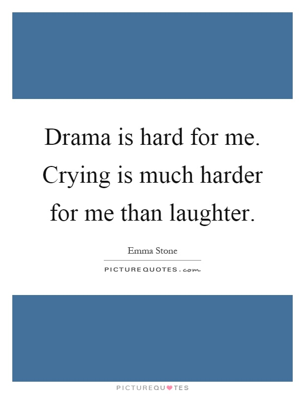 Drama is hard for me. Crying is much harder for me than laughter Picture Quote #1