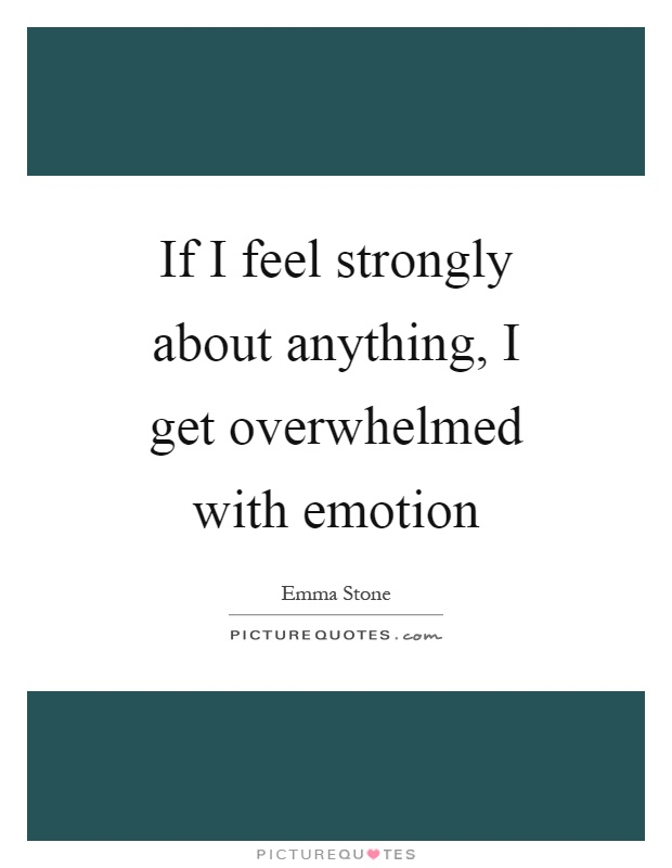 If I feel strongly about anything, I get overwhelmed with emotion Picture Quote #1