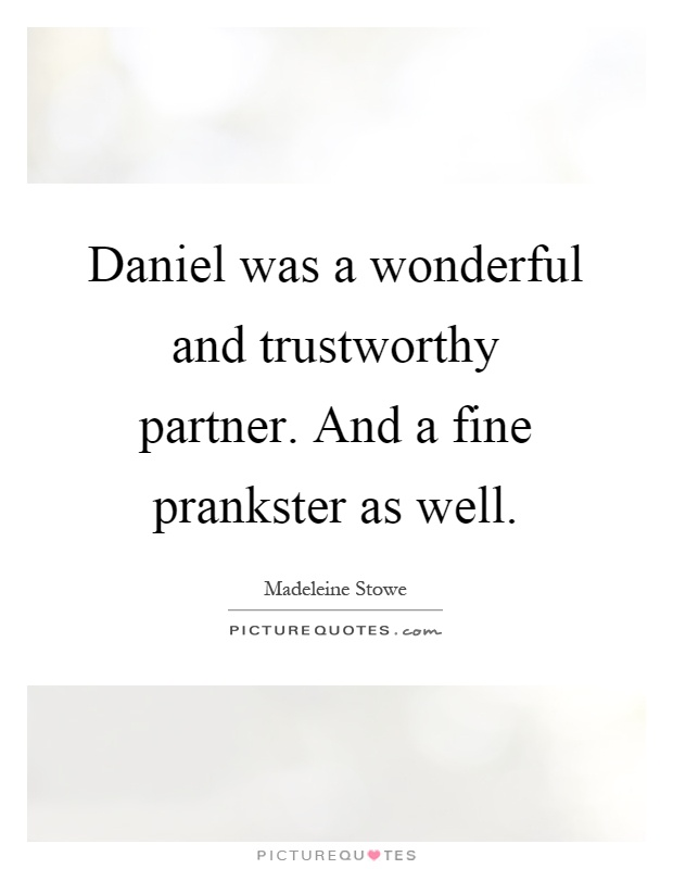 Daniel was a wonderful and trustworthy partner. And a fine prankster as well Picture Quote #1