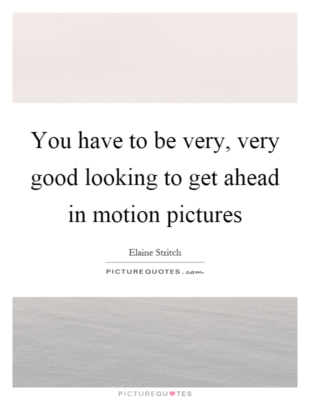 You have to be very, very good looking to get ahead in motion pictures Picture Quote #1