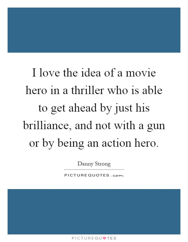 I love the idea of a movie hero in a thriller who is able to get ahead by just his brilliance, and not with a gun or by being an action hero Picture Quote #1
