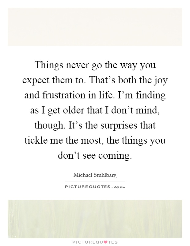 Things never go the way you expect them to. That's both the joy and frustration in life. I'm finding as I get older that I don't mind, though. It's the surprises that tickle me the most, the things you don't see coming Picture Quote #1