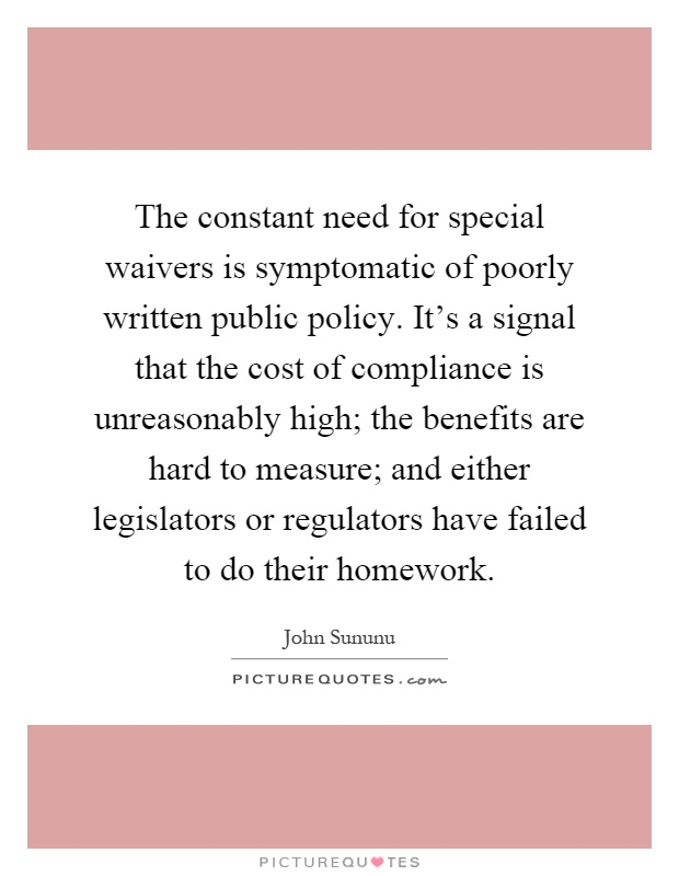 The constant need for special waivers is symptomatic of poorly written public policy. It's a signal that the cost of compliance is unreasonably high; the benefits are hard to measure; and either legislators or regulators have failed to do their homework Picture Quote #1