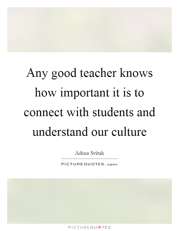 Any good teacher knows how important it is to connect with students and understand our culture Picture Quote #1