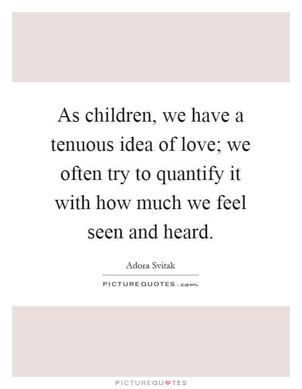 As children, we have a tenuous idea of love; we often try to quantify it with how much we feel seen and heard Picture Quote #1
