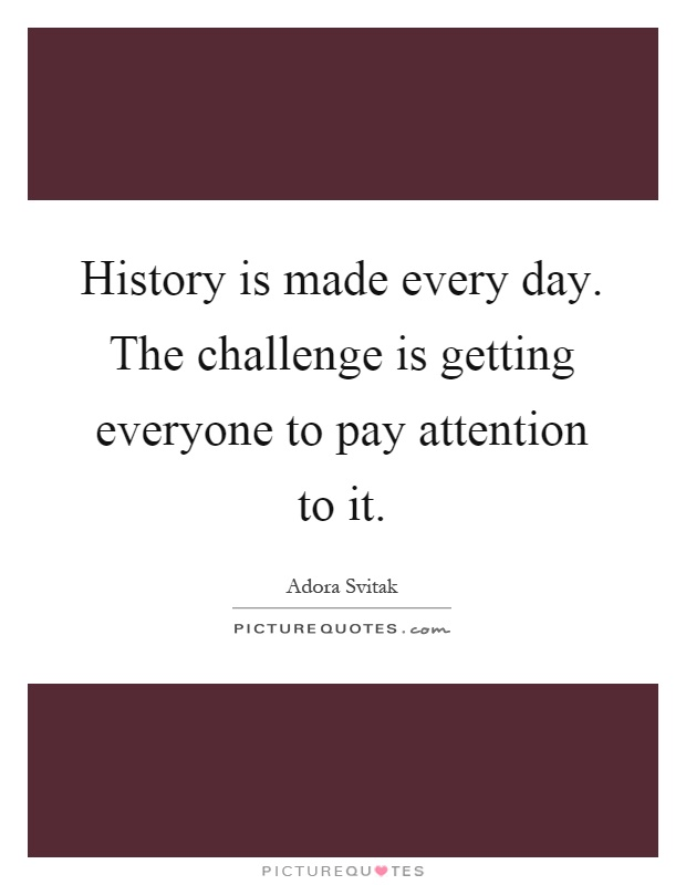 History is made every day. The challenge is getting everyone to pay attention to it Picture Quote #1