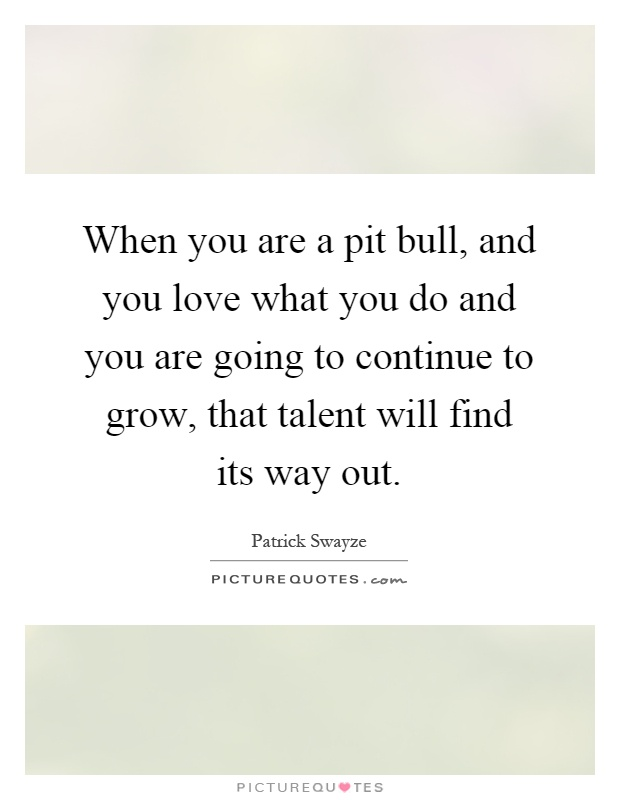 When you are a pit bull, and you love what you do and you are going to continue to grow, that talent will find its way out Picture Quote #1