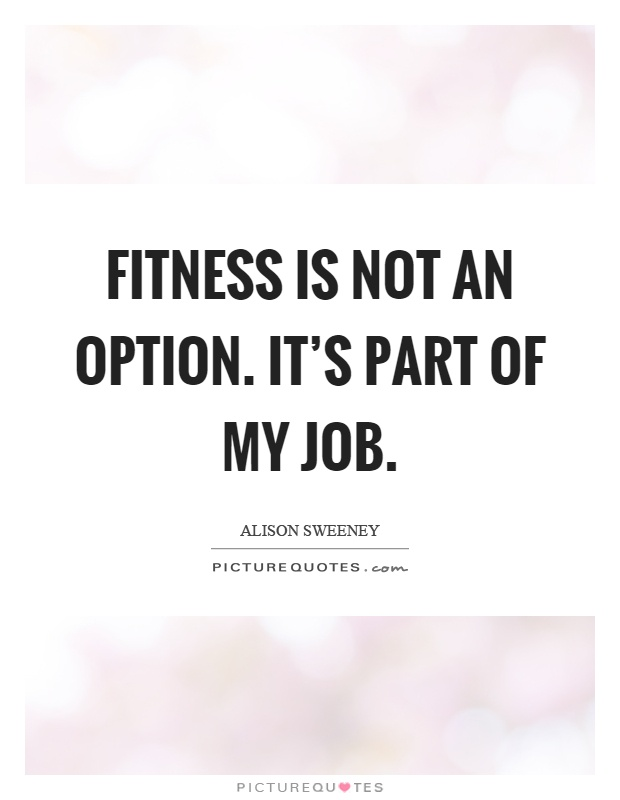 Fitness is not an option. It's part of my job Picture Quote #1