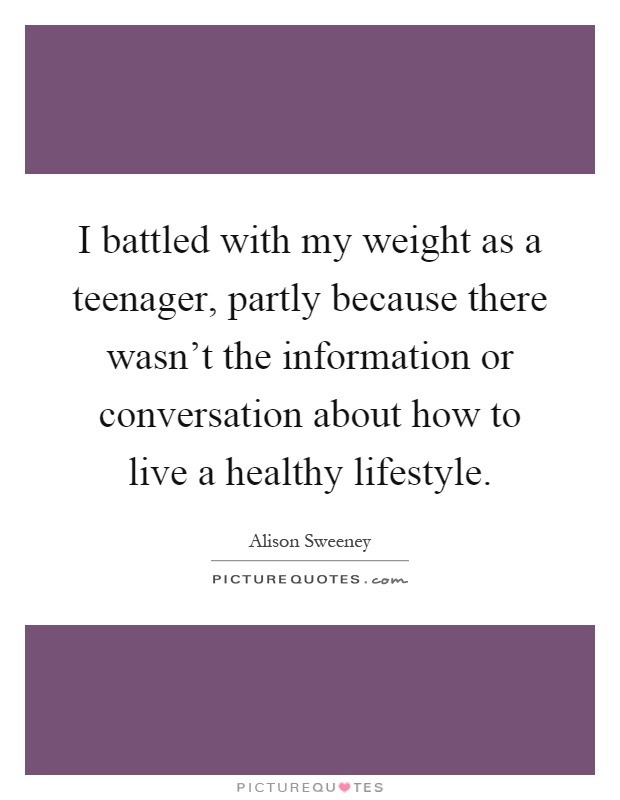 I battled with my weight as a teenager, partly because there wasn't the information or conversation about how to live a healthy lifestyle Picture Quote #1