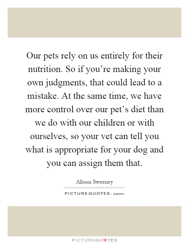 Our pets rely on us entirely for their nutrition  So if you
