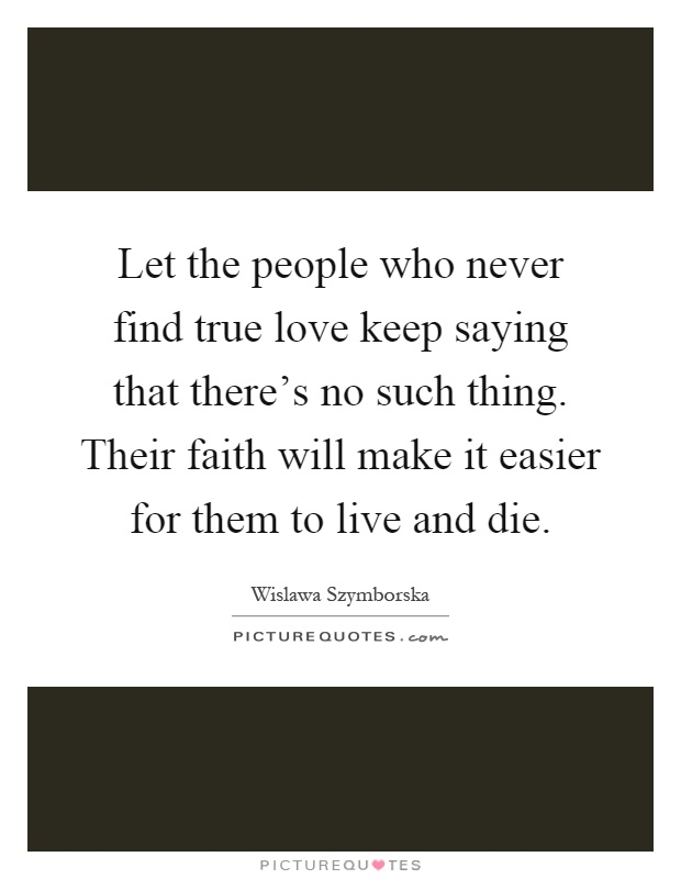 Let the people who never find true love keep saying that there's no such thing. Their faith will make it easier for them to live and die Picture Quote #1