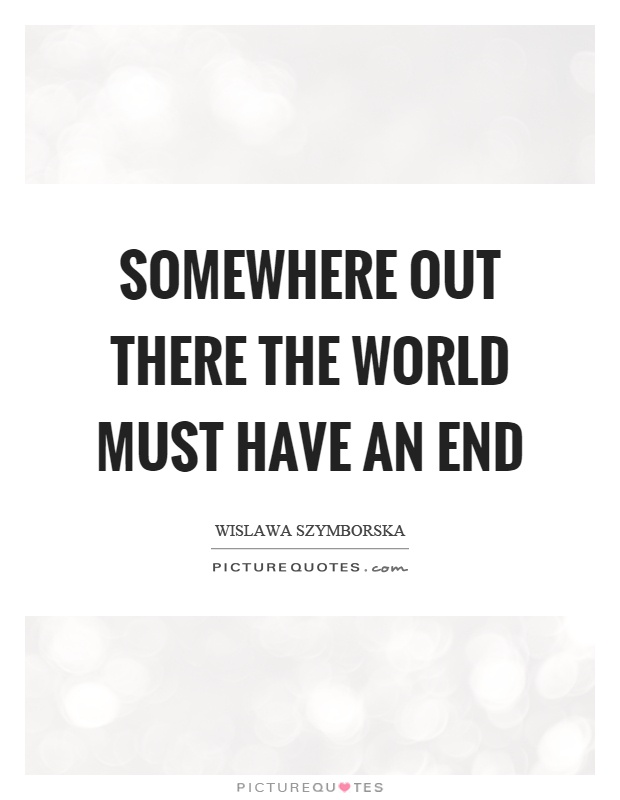 Somewhere out there the world must have an end Picture Quote #1