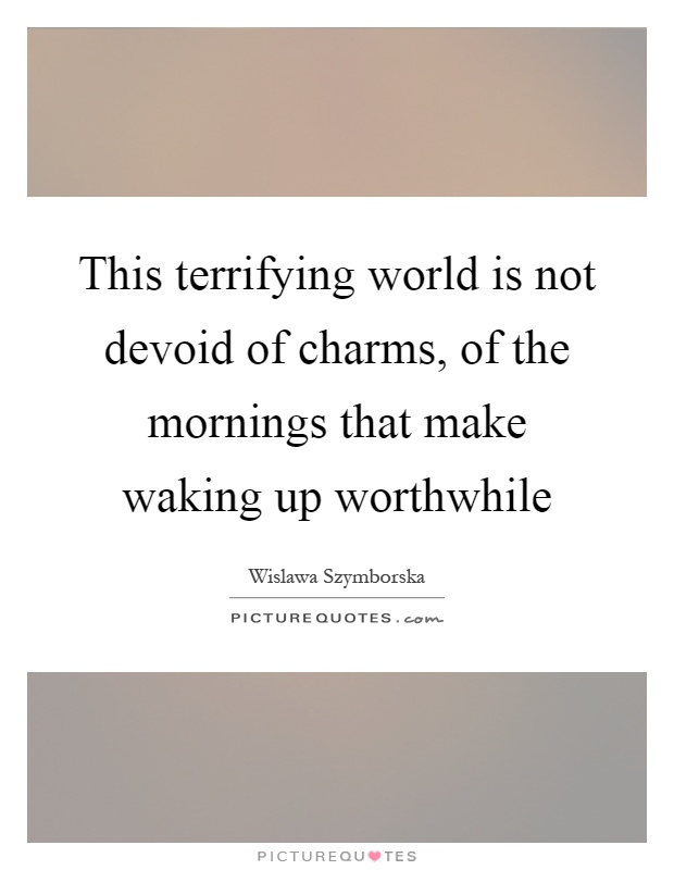 This terrifying world is not devoid of charms, of the mornings that make waking up worthwhile Picture Quote #1