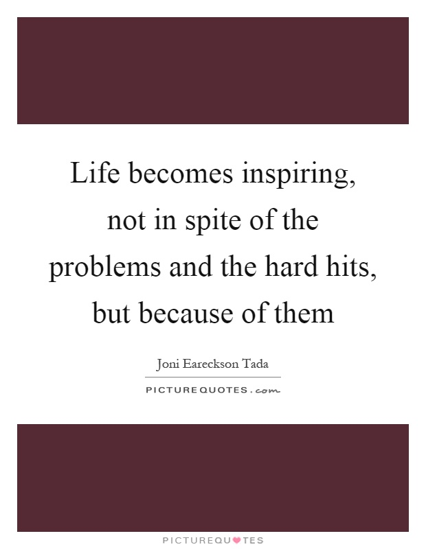 Life becomes inspiring, not in spite of the problems and the hard hits, but because of them Picture Quote #1