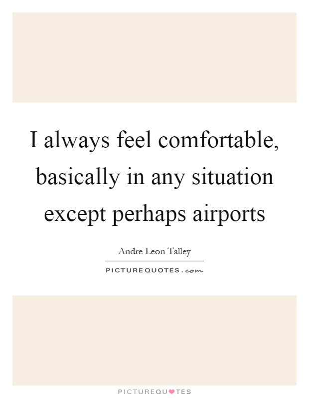 I always feel comfortable, basically in any situation except perhaps airports Picture Quote #1