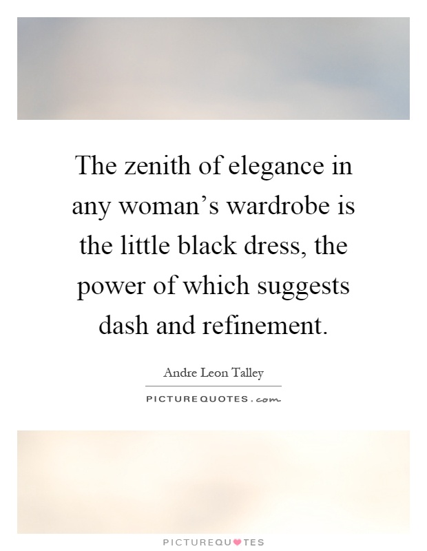 The zenith of elegance in any woman's wardrobe is the little black dress, the power of which suggests dash and refinement Picture Quote #1
