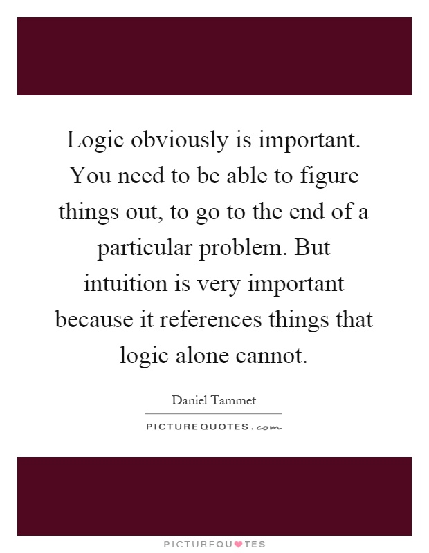 Logic obviously is important. You need to be able to figure things out, to go to the end of a particular problem. But intuition is very important because it references things that logic alone cannot Picture Quote #1